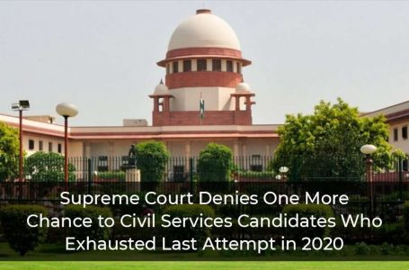 Supreme Court Denies One More Chance to Civil Services Candidates Who Exhausted Last Attempt in 2020