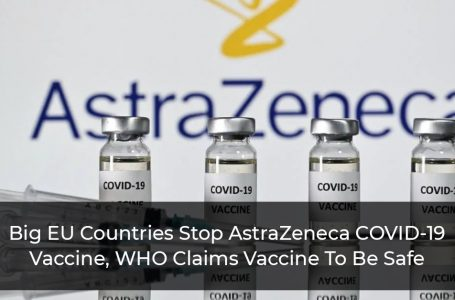 Big EU Countries Stop AstraZeneca COVID-19 Vaccine, WHO Claims Vaccine To Be Safe