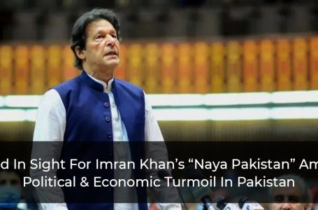 "End In Sight For Imran Khan's ""Naya Pakistan"" Amid Political & Economic Turmoil In Pakistan"