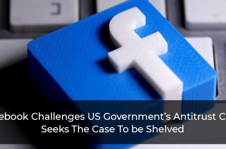 Facebook Challenges US Government's Antitrust Case, Seeks The Case To be Shelved
