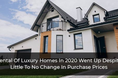 Rental Of Luxury Homes In 2020 Went Up Despite Little To No Change In Purchase Prices