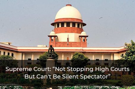 """Supreme Court: """"Not Stopping High Courts But Can't Be Silent Spectator"""""""