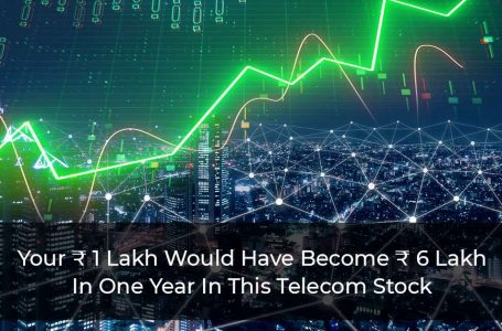 Your ₹ 1 Lakh Would Have Become ₹ 6 Lakh In One Year In This Telecom Stock