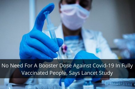 No Need For A Booster Dose Against Covid-19 In Fully Vaccinated People, Says Lancet Study